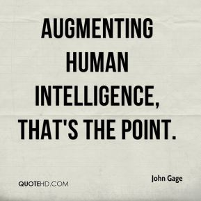 Augmenting human intelligence, that's the point.