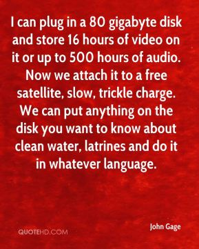 I can plug in a 80 gigabyte disk and store 16 hours of video on it or up to 500 hours of audio. Now we attach it to a free satellite, slow, trickle charge. We can put anything on the disk you want to know about clean water, latrines and do it in whatever language.