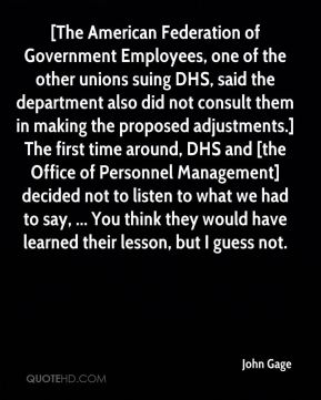 [The American Federation of Government Employees, one of the other unions suing DHS, said the department also did not consult them in making the proposed adjustments.] The first time around, DHS and [the Office of Personnel Management] decided not to listen to what we had to say, ... You think they would have learned their lesson, but I guess not.