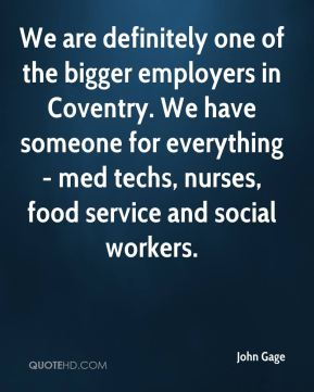 We are definitely one of the bigger employers in Coventry. We have someone for everything - med techs, nurses, food service and social workers.