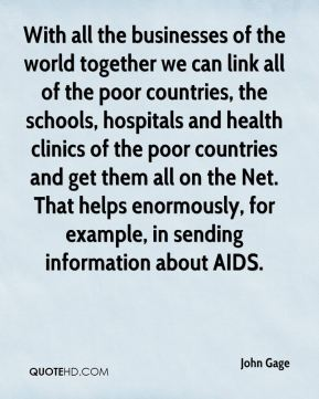 With all the businesses of the world together we can link all of the poor countries, the schools, hospitals and health clinics of the poor countries and get them all on the Net. That helps enormously, for example, in sending information about AIDS.