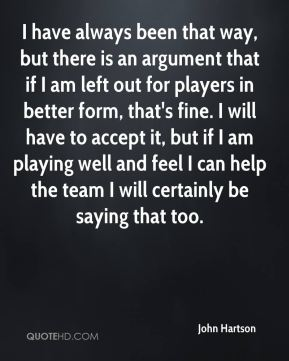 I have always been that way, but there is an argument that if I am left out for players in better form, that's fine. I will have to accept it, but if I am playing well and feel I can help the team I will certainly be saying that too.