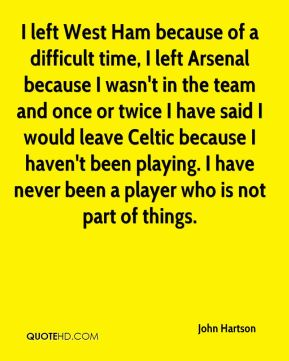 John Hartson  - I left West Ham because of a difficult time, I left Arsenal because I wasn't in the team and once or twice I have said I would leave Celtic because I haven't been playing. I have never been a player who is not part of things.