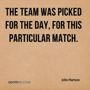 John Hartson  - The team was picked for the day, for this particular match.