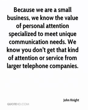 John Knight  - Because we are a small business, we know the value of personal attention specialized to meet unique communication needs. We know you don't get that kind of attention or service from larger telephone companies.
