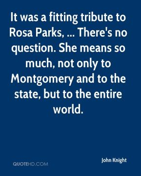 John Knight  - It was a fitting tribute to Rosa Parks, ... There's no question. She means so much, not only to Montgomery and to the state, but to the entire world.