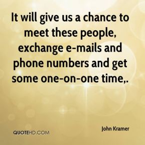 John Kramer  - It will give us a chance to meet these people, exchange e-mails and phone numbers and get some one-on-one time.