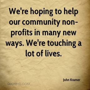 John Kramer  - We're hoping to help our community non-profits in many new ways. We're touching a lot of lives.