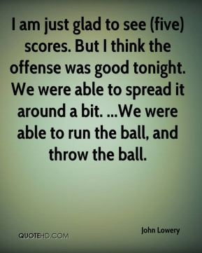 I am just glad to see (five) scores. But I think the offense was good tonight. We were able to spread it around a bit. ...We were able to run the ball, and throw the ball.
