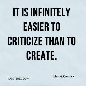 John McCormick  - It is infinitely easier to criticize than to create.