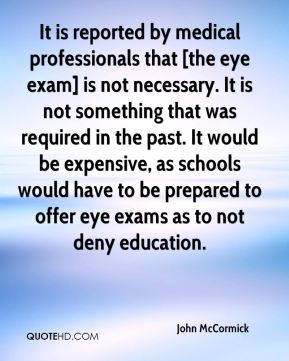 John McCormick  - It is reported by medical professionals that [the eye exam] is not necessary. It is not something that was required in the past. It would be expensive, as schools would have to be prepared to offer eye exams as to not deny education.