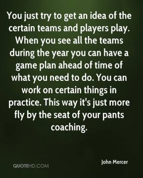 John Mercer  - You just try to get an idea of the certain teams and players play. When you see all the teams during the year you can have a game plan ahead of time of what you need to do. You can work on certain things in practice. This way it's just more fly by the seat of your pants coaching.