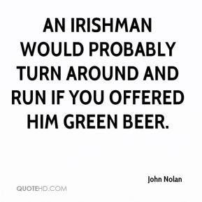 John Nolan  - An Irishman would probably turn around and run if you offered him green beer.