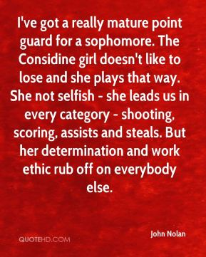 John Nolan  - I've got a really mature point guard for a sophomore. The Considine girl doesn't like to lose and she plays that way. She not selfish - she leads us in every category - shooting, scoring, assists and steals. But her determination and work ethic rub off on everybody else.
