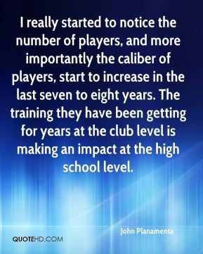 John Planamenta  - I really started to notice the number of players, and more importantly the caliber of players, start to increase in the last seven to eight years. The training they have been getting for years at the club level is making an impact at the high school level.