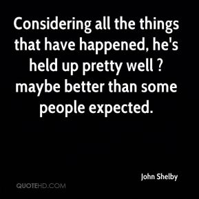 John Shelby  - Considering all the things that have happened, he's held up pretty well ? maybe better than some people expected.