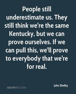 John Shelby  - People still underestimate us. They still think we're the same Kentucky, but we can prove ourselves. If we can pull this, we'll prove to everybody that we're for real.