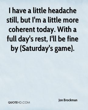 I have a little headache still, but I'm a little more coherent today. With a full day's rest, I'll be fine by (Saturday's game).