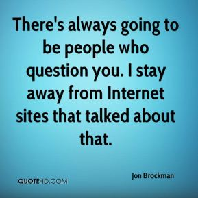 There's always going to be people who question you. I stay away from Internet sites that talked about that.