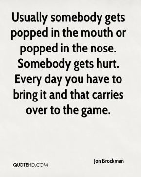Jon Brockman  - Usually somebody gets popped in the mouth or popped in the nose. Somebody gets hurt. Every day you have to bring it and that carries over to the game.