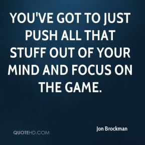 You've got to just push all that stuff out of your mind and focus on the game.