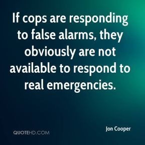 Jon Cooper  - If cops are responding to false alarms, they obviously are not available to respond to real emergencies.