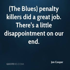 Jon Cooper  - (The Blues) penalty killers did a great job. There's a little disappointment on our end.