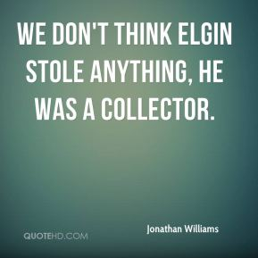 Jonathan Williams  - We don't think Elgin stole anything, he was a collector.