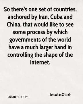 Jonathan Zittrain  - So there's one set of countries, anchored by Iran, Cuba and China, that would like to see some process by which governments of the world have a much larger hand in controlling the shape of the internet.