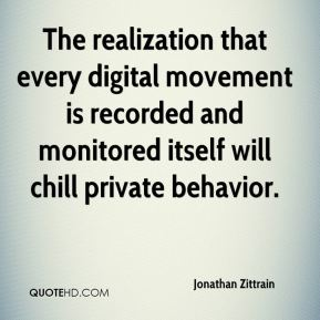 Jonathan Zittrain  - The realization that every digital movement is recorded and monitored itself will chill private behavior.