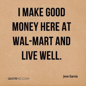I make good money here at Wal-Mart and live well.