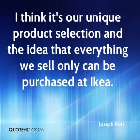 Joseph Roth  - I think it's our unique product selection and the idea that everything we sell only can be purchased at Ikea.