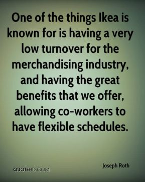 Joseph Roth  - One of the things Ikea is known for is having a very low turnover for the merchandising industry, and having the great benefits that we offer, allowing co-workers to have flexible schedules.
