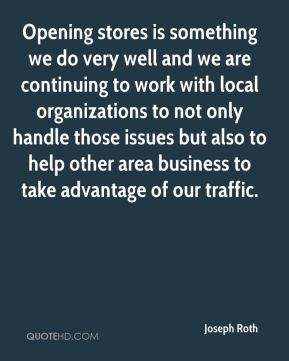 Opening stores is something we do very well and we are continuing to work with local organizations to not only handle those issues but also to help other area business to take advantage of our traffic.