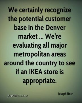 Joseph Roth  - We certainly recognize the potential customer base in the Denver market ... We're evaluating all major metropolitan areas around the country to see if an IKEA store is appropriate.