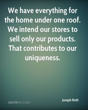 We have everything for the home under one roof. We intend our stores to sell only our products. That contributes to our uniqueness.