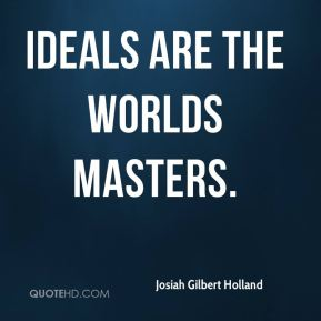 Josiah Gilbert Holland  - Ideals are the worlds masters.