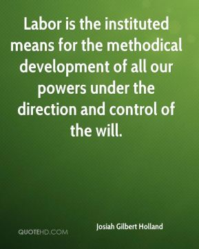 Josiah Gilbert Holland  - Labor is the instituted means for the methodical development of all our powers under the direction and control of the will.