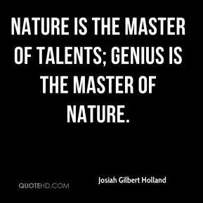Josiah Gilbert Holland  - Nature is the master of talents; genius is the master of nature.
