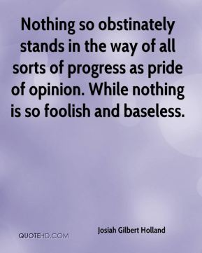 Nothing so obstinately stands in the way of all sorts of progress as pride of opinion. While nothing is so foolish and baseless.