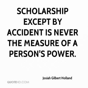 Scholarship except by accident is never the measure of a person's power.