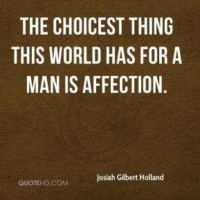 Josiah Gilbert Holland  - The choicest thing this world has for a man is affection.