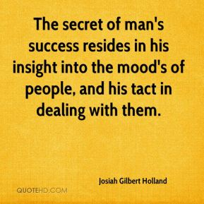 Josiah Gilbert Holland  - The secret of man's success resides in his insight into the mood's of people, and his tact in dealing with them.