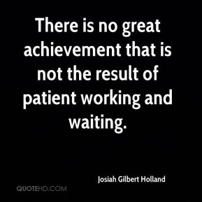 There is no great achievement that is not the result of patient working and waiting.
