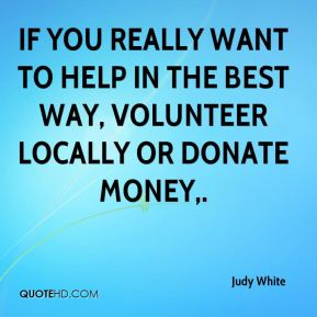 Judy White  - If you really want to help in the best way, volunteer locally or donate money.