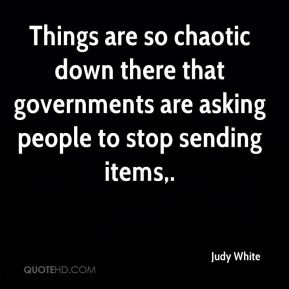 Judy White  - Things are so chaotic down there that governments are asking people to stop sending items.