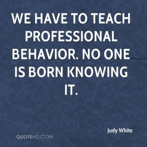 Judy White  - We have to teach professional behavior. No one is born knowing it.