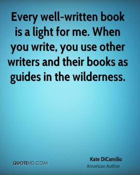 Every well-written book is a light for me. When you write, you use other writers and their books as guides in the wilderness.
