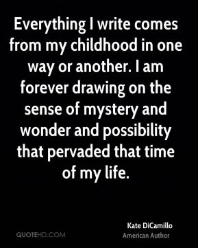 Everything I write comes from my childhood in one way or another. I am forever drawing on the sense of mystery and wonder and possibility that pervaded that time of my life.