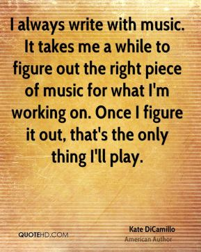 I always write with music. It takes me a while to figure out the right piece of music for what I'm working on. Once I figure it out, that's the only thing I'll play.
